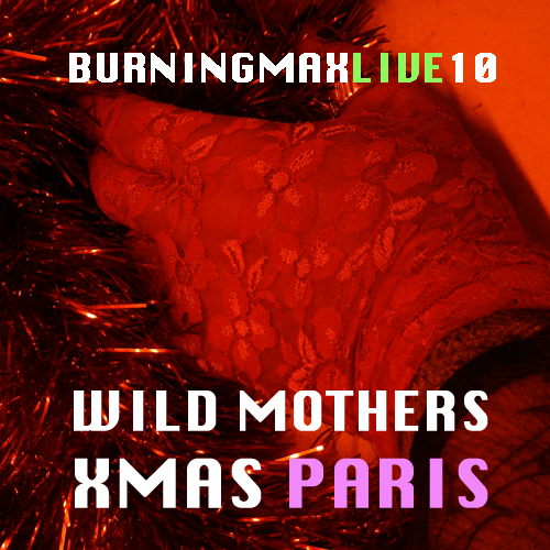 Burningmax Live 10 :: Wild Mothers Xmas Paris