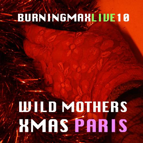 Burningmax Live 10 :: :: :: Wild Mothers Xmas Paris
