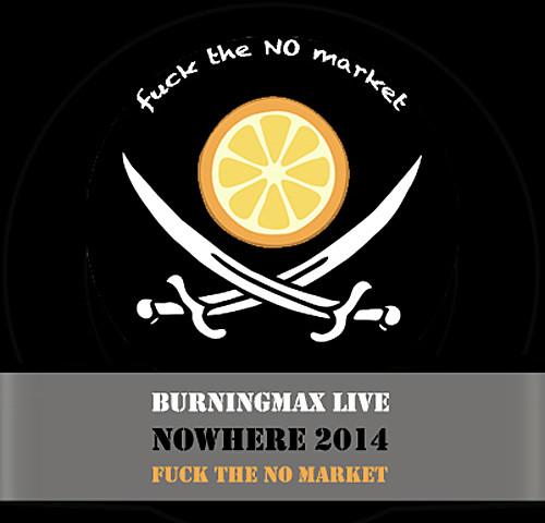 Burningmax Live :: Nowhere 2014 :: Fuck the NO Market