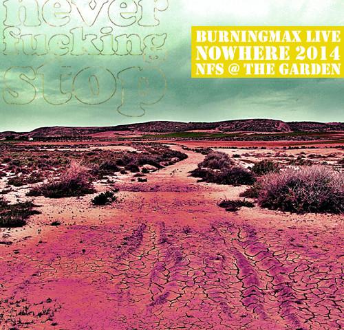Burningmax Live :: Nowhere 2014 :: Neverfuckingstop @ The Garden