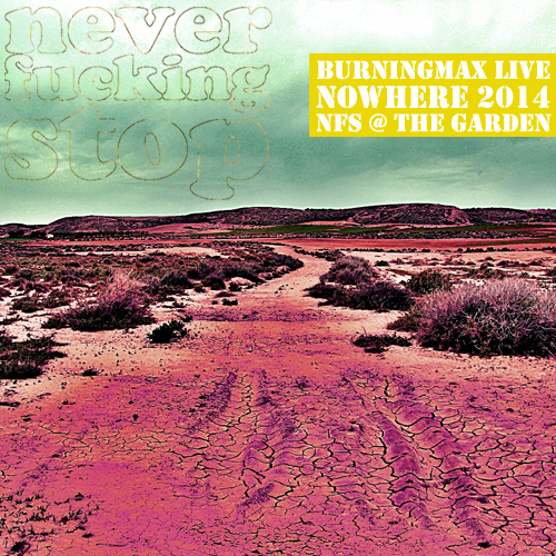 Burningmax Live :: Nowhere 2014 :: Neverfuckingstop @ The Garden