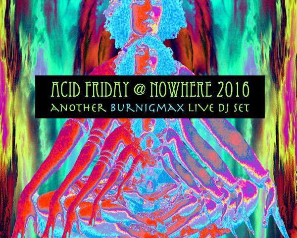 Burningmax Live :: Acid Friday @ Nowhere 2016