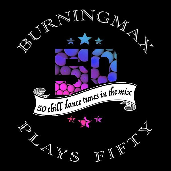 Burningmax Plays 50 :: Fifty Chill Dance Tunes in the Mix